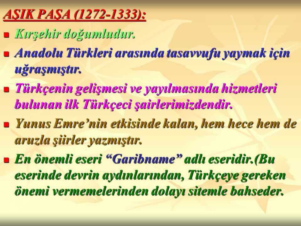 AŞIK PAŞA (1272-1333): Kırşehir doğumludur. Anadolu Türkleri arasında tasavvufu yaymak için uğraşmıştır.