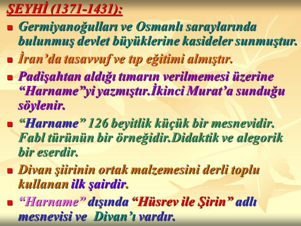 ŞEYHİ (1371-1431): Germiyanoğulları ve Osmanlı saraylarında bulunmuş devlet büyüklerine kasideler sunmuştur.