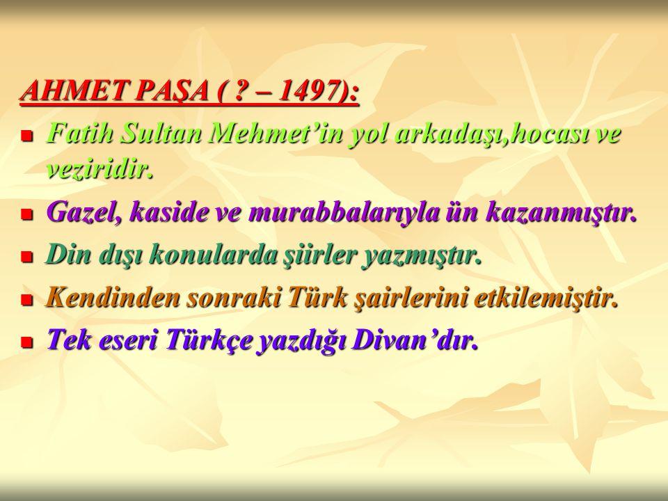 AHMET PAŞA ( – 1497): Fatih Sultan Mehmet'in yol arkadaşı,hocası ve veziridir. Gazel, kaside ve murabbalarıyla ün kazanmıştır.