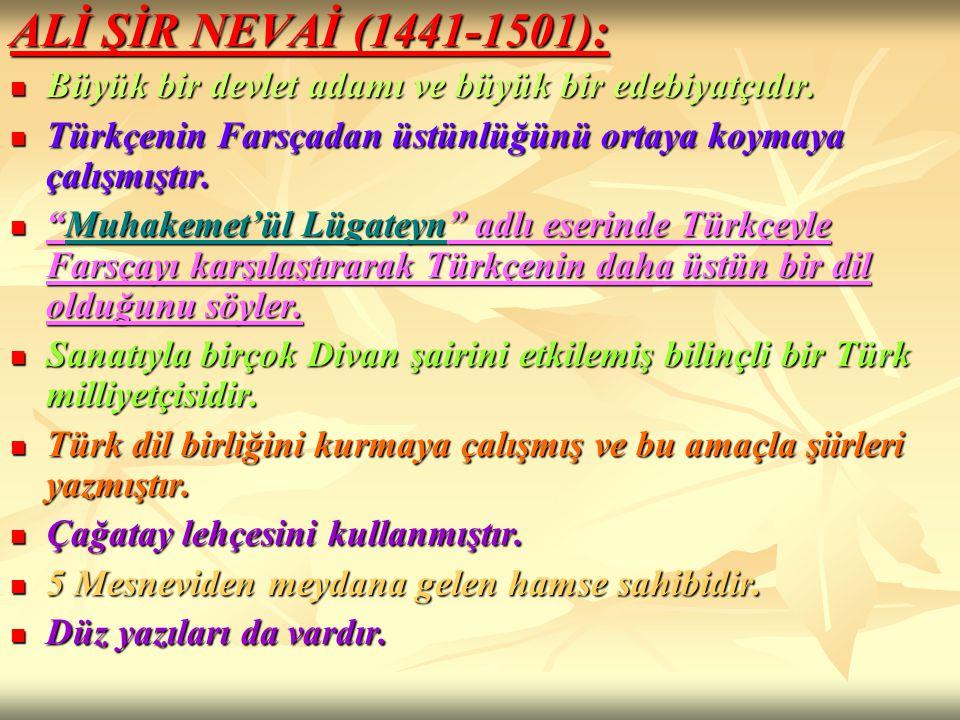 ALİ ŞİR NEVAİ (1441-1501): Büyük bir devlet adamı ve büyük bir edebiyatçıdır. Türkçenin Farsçadan üstünlüğünü ortaya koymaya çalışmıştır.