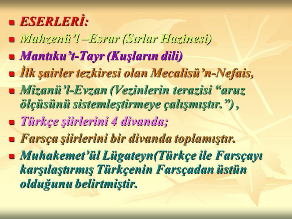 ESERLERİ: Mahzenü'l –Esrar (Sırlar Hazinesi) Mantıku't-Tayr (Kuşların dili) İlk şairler tezkiresi olan Mecalisü'n-Nefais,
