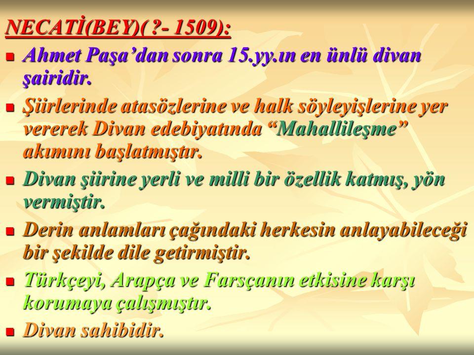 NECATİ(BEY)( - 1509): Ahmet Paşa'dan sonra 15.yy.ın en ünlü divan şairidir.