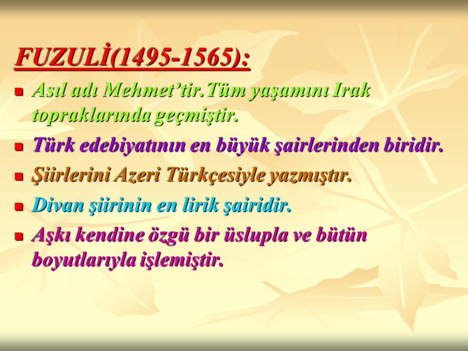 FUZULİ(1495-1565): Asıl adı Mehmet'tir.Tüm yaşamını Irak topraklarında geçmiştir. Türk edebiyatının en büyük şairlerinden biridir.
