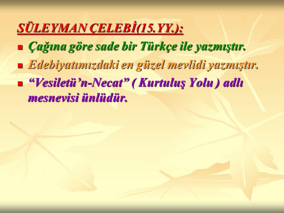 SÜLEYMAN ÇELEBİ(15.YY.): Çağına göre sade bir Türkçe ile yazmıştır. Edebiyatımızdaki en güzel mevlidi yazmıştır.