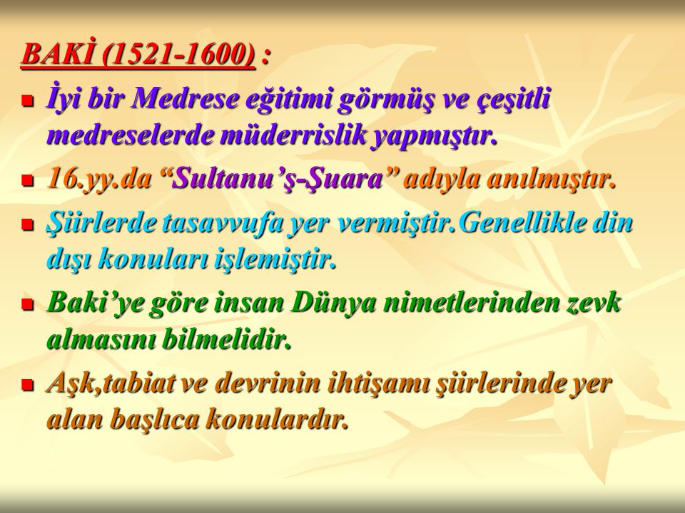BAKİ (1521-1600) : İyi bir Medrese eğitimi görmüş ve çeşitli medreselerde müderrislik yapmıştır. 16.yy.da Sultanu'ş-Şuara adıyla anılmıştır.