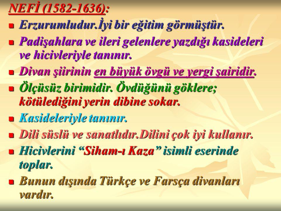 NEFİ (1582-1636): Erzurumludur.İyi bir eğitim görmüştür. Padişahlara ve ileri gelenlere yazdığı kasideleri ve hicivleriyle tanınır.
