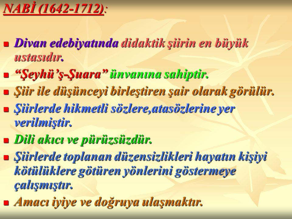 NABİ (1642-1712): Divan edebiyatında didaktik şiirin en büyük ustasıdır. Şeyhü'ş-Şuara ünvanına sahiptir.