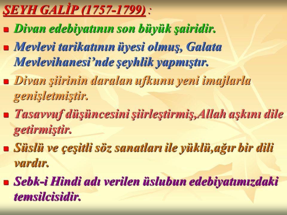ŞEYH GALİP (1757-1799) : Divan edebiyatının son büyük şairidir. Mevlevi tarikatının üyesi olmuş, Galata Mevlevihanesi'nde şeyhlik yapmıştır.