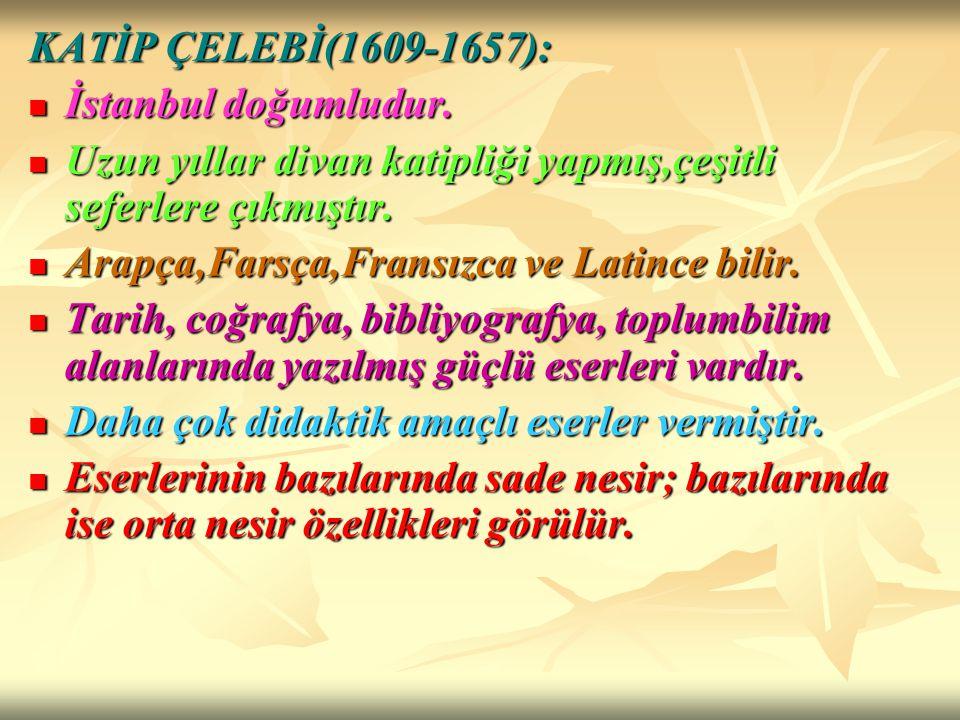 KATİP ÇELEBİ(1609-1657): İstanbul doğumludur. Uzun yıllar divan katipliği yapmış,çeşitli seferlere çıkmıştır.