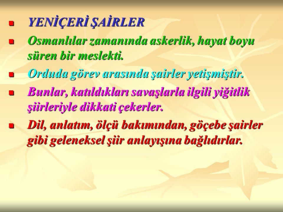 YENİÇERİ ŞAİRLER Osmanlılar zamanında askerlik, hayat boyu süren bir meslekti. Orduda görev arasında şairler yetişmiştir.