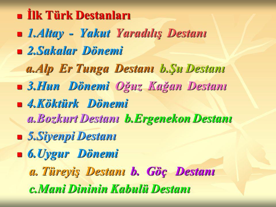 İlk Türk Destanları 1.Altay - Yakut Yaradılış Destanı. 2.Sakalar Dönemi. a.Alp Er Tunga Destanı b.Şu Destanı.