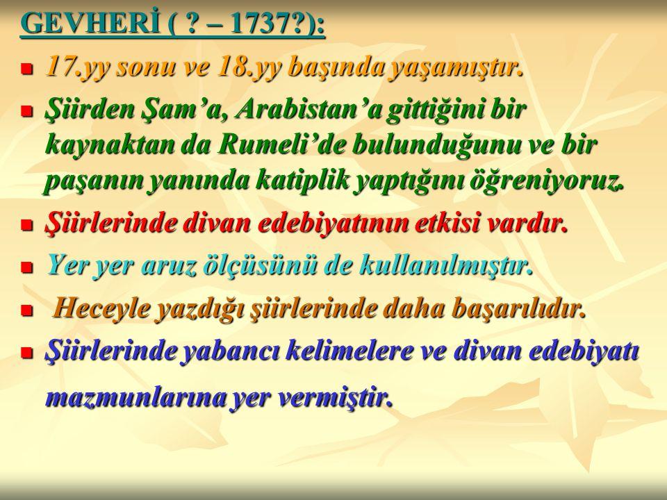 GEVHERİ ( – 1737 ): 17.yy sonu ve 18.yy başında yaşamıştır.