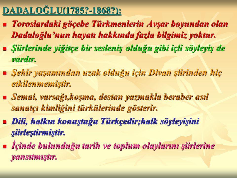 DADALOĞLU(1785 -1868 ): Toroslardaki göçebe Türkmenlerin Avşar boyundan olan Dadaloğlu'nun hayatı hakkında fazla bilgimiz yoktur.