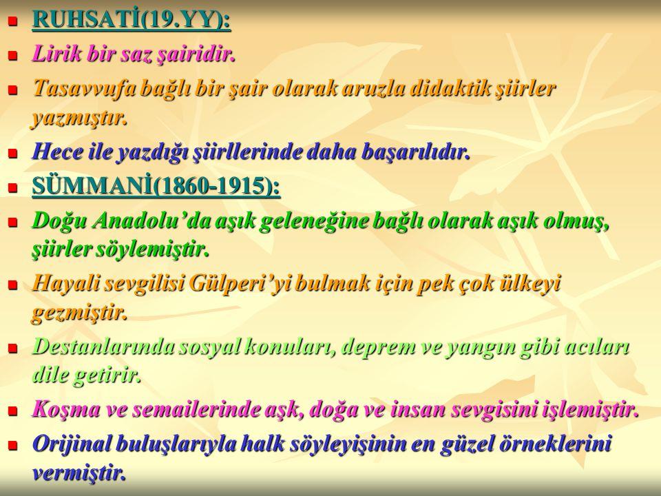 RUHSATİ(19.YY): Lirik bir saz şairidir. Tasavvufa bağlı bir şair olarak aruzla didaktik şiirler yazmıştır.