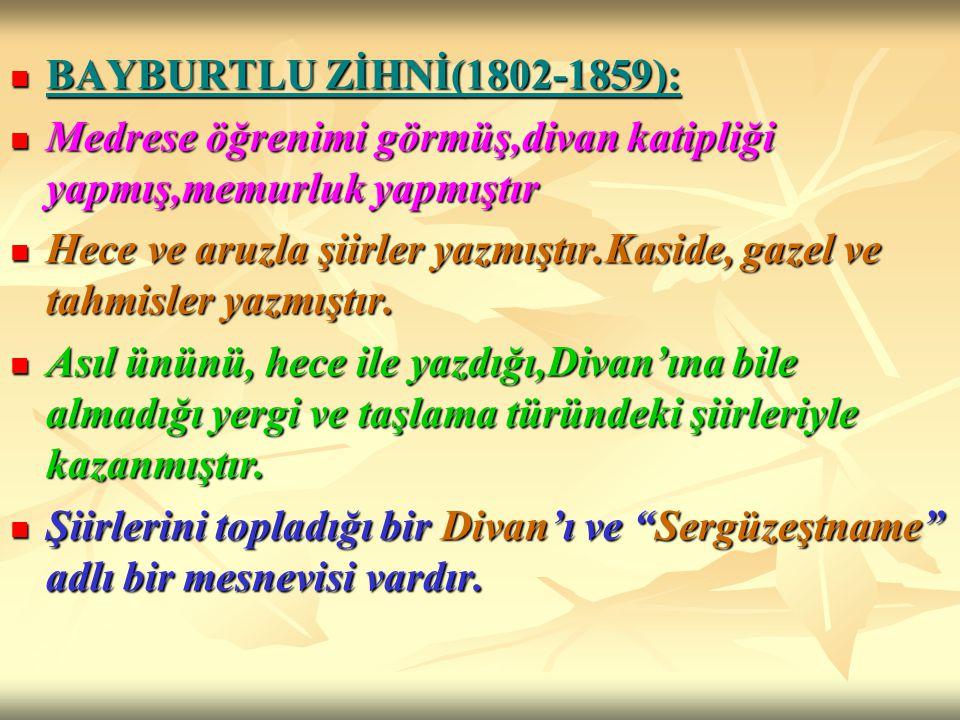 BAYBURTLU ZİHNİ(1802-1859): Medrese öğrenimi görmüş,divan katipliği yapmış,memurluk yapmıştır.
