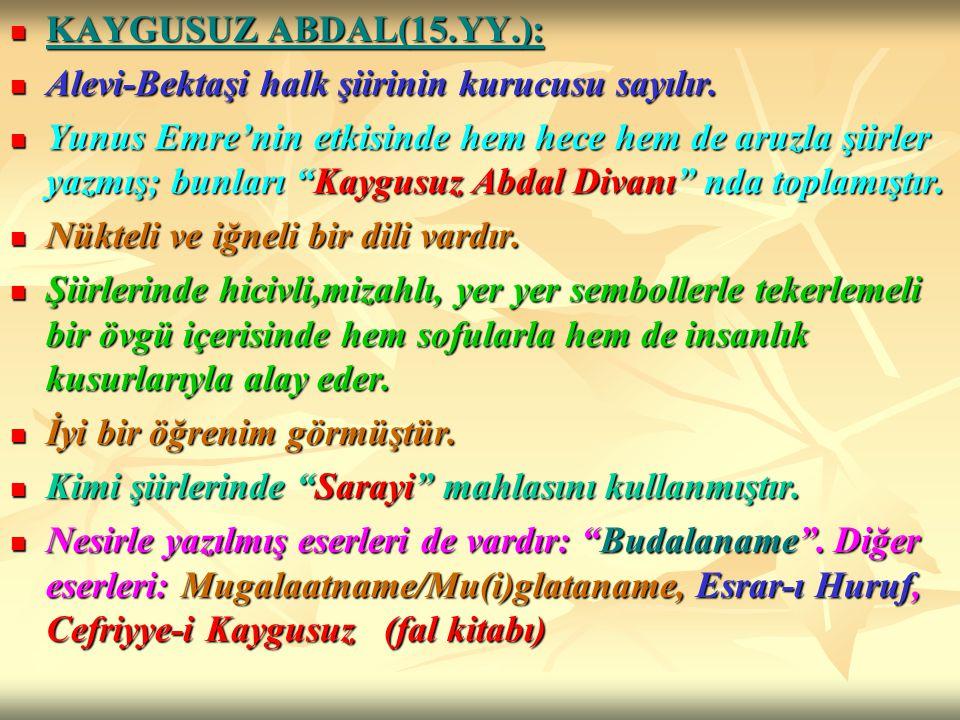 KAYGUSUZ ABDAL(15.YY.): Alevi-Bektaşi halk şiirinin kurucusu sayılır.