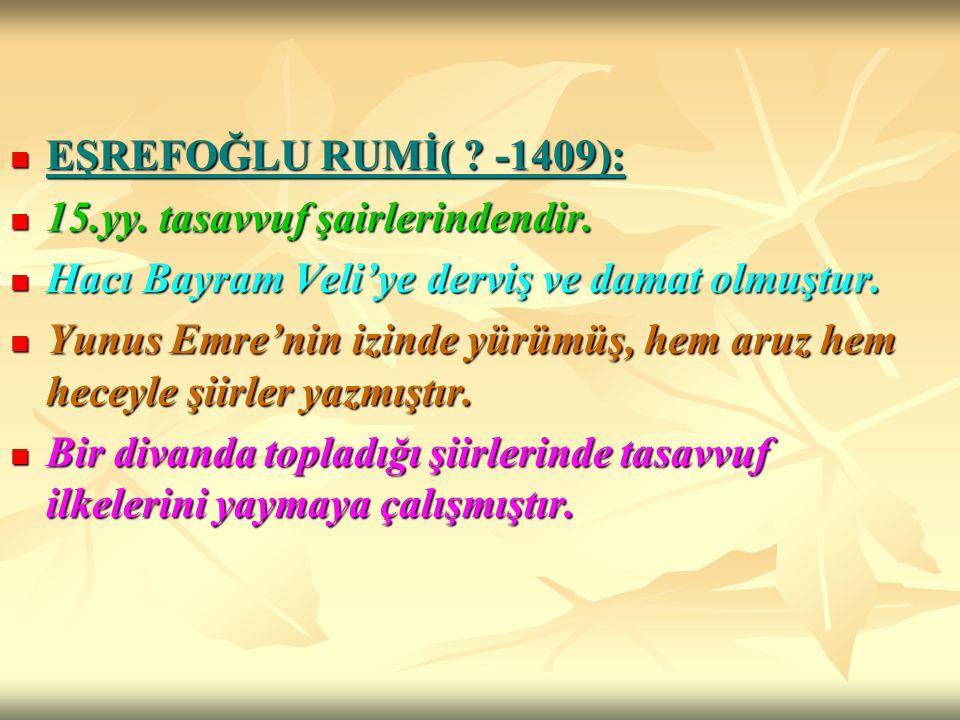 EŞREFOĞLU RUMİ( -1409): 15.yy. tasavvuf şairlerindendir. Hacı Bayram Veli'ye derviş ve damat olmuştur.