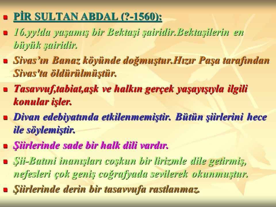 PİR SULTAN ABDAL ( -1560): 16.yy!da yaşamış bir Bektaşi şairidir.Bektaşilerin en büyük şairidir.
