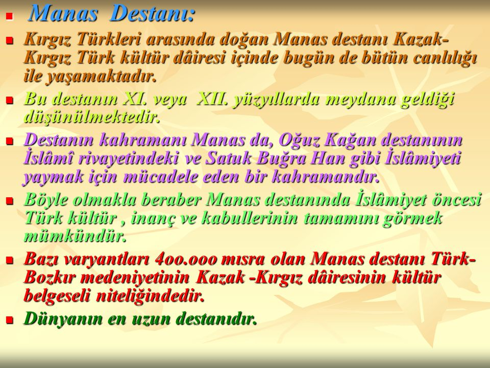 Manas Destanı: Kırgız Türkleri arasında doğan Manas destanı Kazak-Kırgız Türk kültür dâiresi içinde bugün de bütün canlılığı ile yaşamaktadır.