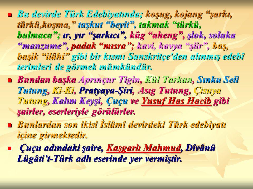 Bu devirde Türk Edebiyatında; koşug, kojang şarkı, türkü,koşma, taşkut beyit , takmak türkü, bulmaca ; ır, yır şarkıcı , küg aheng , şlok, soluka manzume , padak mısra ; kavi, kavya şiir , baş, başik ilâhi gibi bir kısmı Sanskritçe den alınmış edebî terimleri de görmek mümkündür.