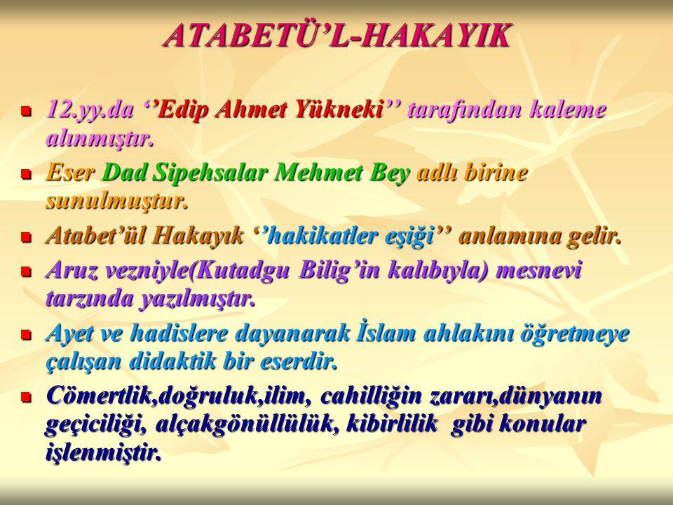 ATABETÜ'L-HAKAYIK 12.yy.da ''Edip Ahmet Yükneki'' tarafından kaleme alınmıştır. Eser Dad Sipehsalar Mehmet Bey adlı birine sunulmuştur.