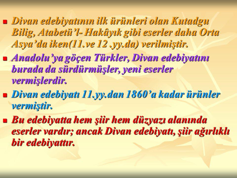 Divan edebiyatının ilk ürünleri olan Kutadgu Bilig, Atabetü'l- Hakâyık gibi eserler daha Orta Asya'da iken(11.ve 12 .yy.da) verilmiştir.