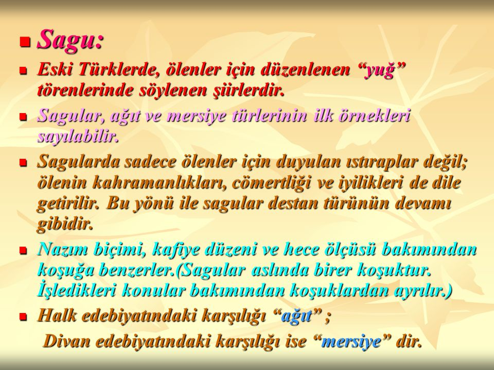 Sagu: Eski Türklerde, ölenler için düzenlenen yuğ törenlerinde söylenen şiirlerdir. Sagular, ağıt ve mersiye türlerinin ilk örnekleri sayılabilir.