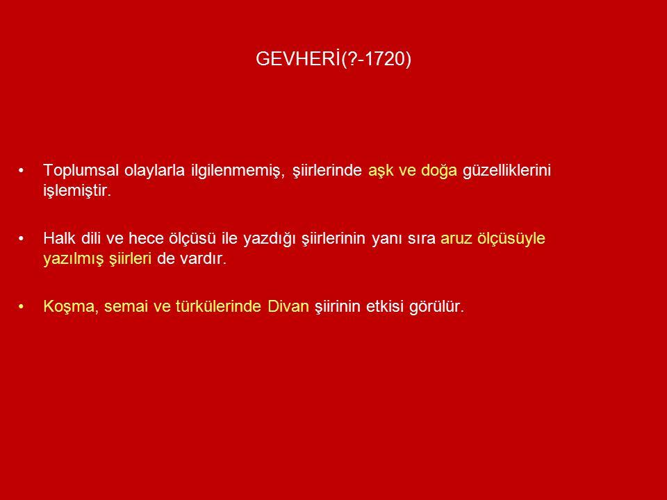 GEVHERİ( -1720) Toplumsal olaylarla ilgilenmemiş, şiirlerinde aşk ve doğa güzelliklerini işlemiştir.