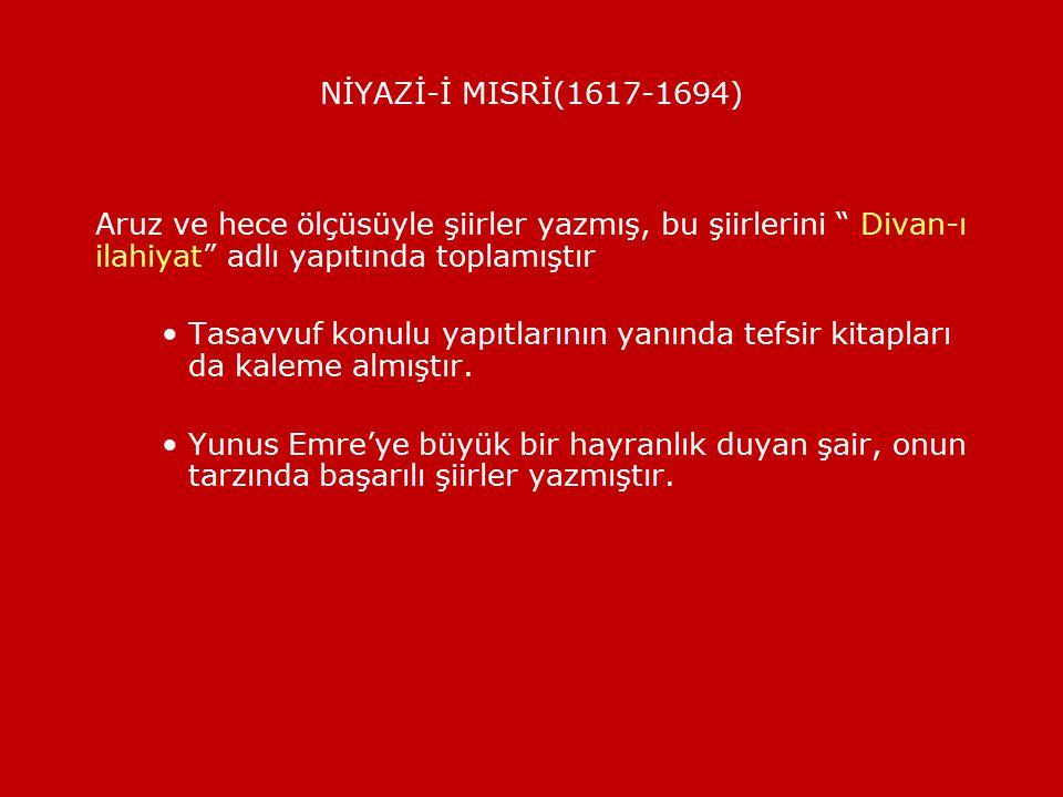 NİYAZİ-İ MISRİ(1617-1694) Aruz ve hece ölçüsüyle şiirler yazmış, bu şiirlerini Divan-ı ilahiyat adlı yapıtında toplamıştır.