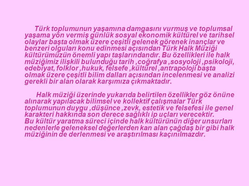 Türk toplumunun yaşamına damgasını vurmuş ve toplumsal yaşama yön vermiş günlük sosyal ekonomik kültürel ve tarihsel olaylar başta olmak üzere çeşitli gelenek görenek inançlar ve benzeri olguları konu edinmesi açısından Türk Halk Müziği kültürümüzün önemli yapı taşlarındandır.