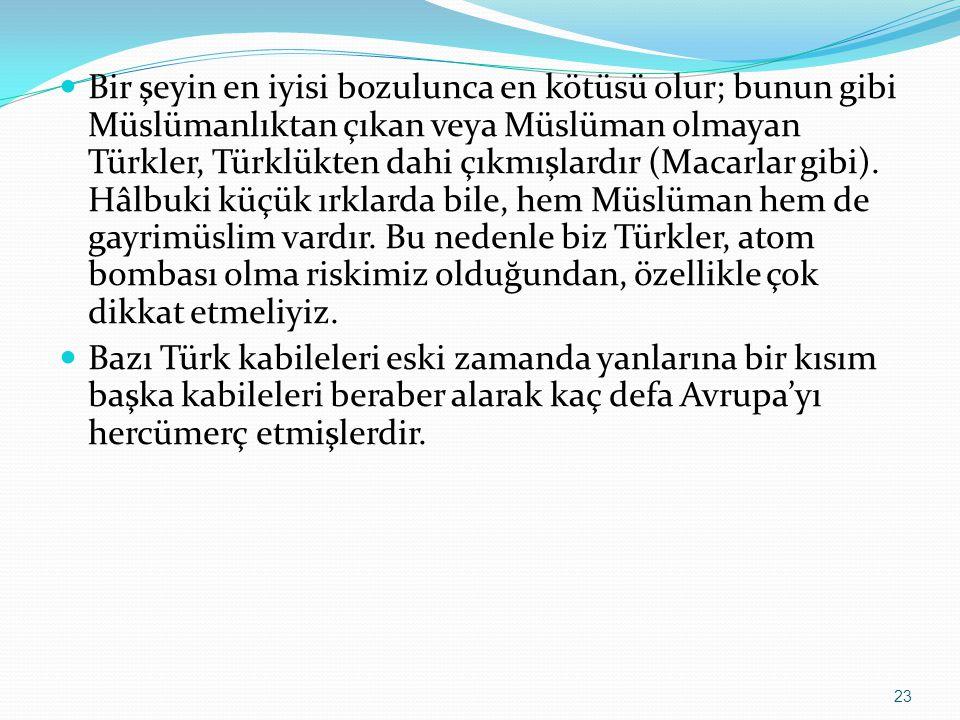 Bir şeyin en iyisi bozulunca en kötüsü olur; bunun gibi Müslümanlıktan çıkan veya Müslüman olmayan Türkler, Türklükten dahi çıkmışlardır (Macarlar gibi). Hâlbuki küçük ırklarda bile, hem Müslüman hem de gayrimüslim vardır. Bu nedenle biz Türkler, atom bombası olma riskimiz olduğundan, özellikle çok dikkat etmeliyiz.
