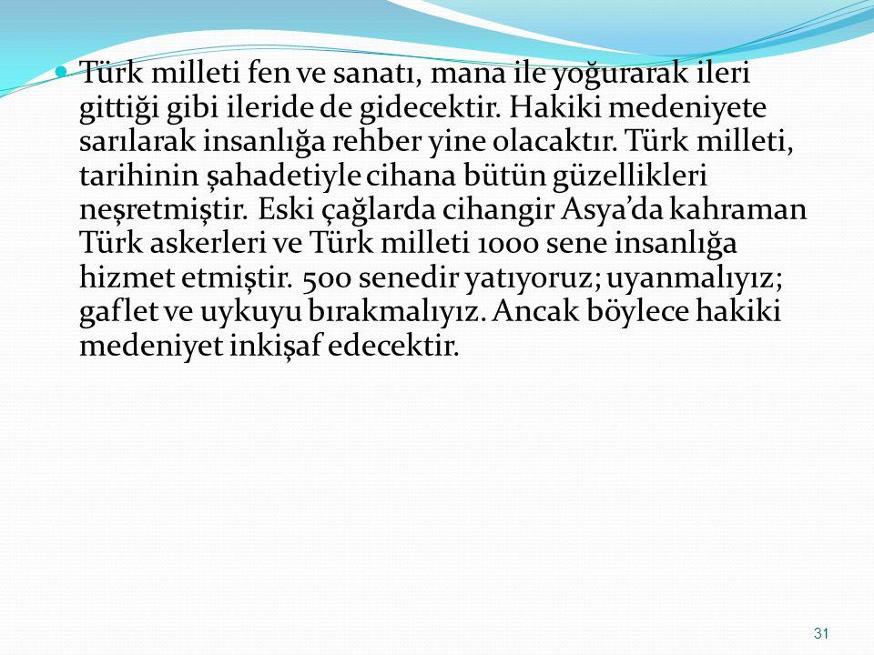 Türk milleti fen ve sanatı, mana ile yoğurarak ileri gittiği gibi ileride de gidecektir.
