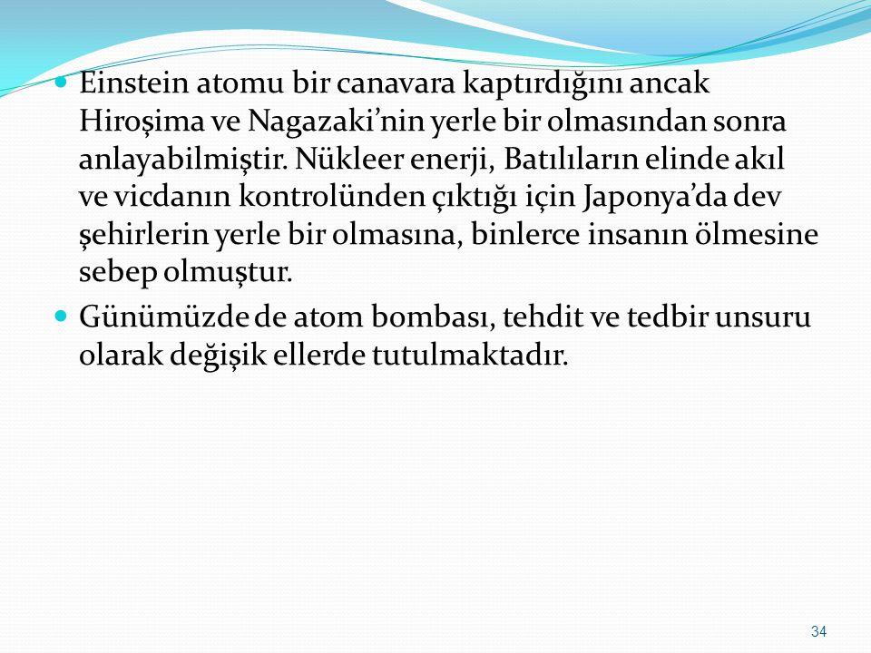 Einstein atomu bir canavara kaptırdığını ancak Hiroşima ve Nagazaki'nin yerle bir olmasından sonra anlayabilmiştir. Nükleer enerji, Batılıların elinde akıl ve vicdanın kontrolünden çıktığı için Japonya'da dev şehirlerin yerle bir olmasına, binlerce insanın ölmesine sebep olmuştur.