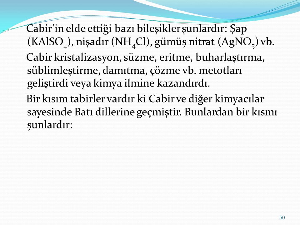 Cabir'in elde ettiği bazı bileşikler şunlardır: Şap (KAlSO4), nişadır (NH4Cl), gümüş nitrat (AgNO3) vb.
