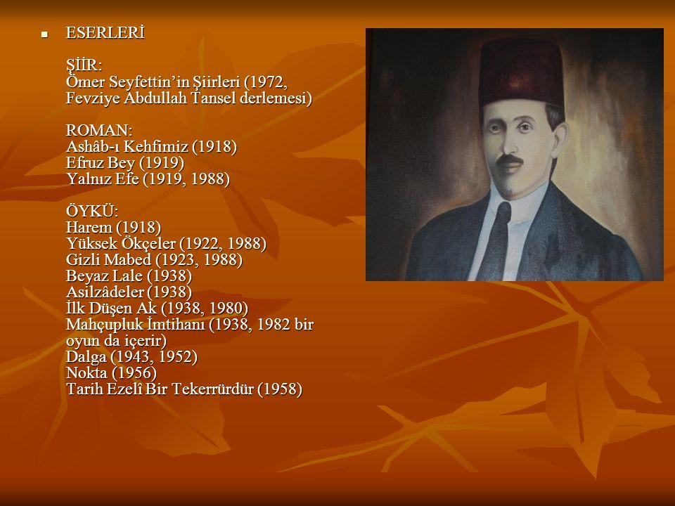 ESERLERİ ŞİİR: Ömer Seyfettin'in Şiirleri (1972, Fevziye Abdullah Tansel derlemesi) ROMAN: Ashâb-ı Kehfimiz (1918) Efruz Bey (1919) Yalnız Efe (1919, 1988) ÖYKÜ: Harem (1918) Yüksek Ökçeler (1922, 1988) Gizli Mabed (1923, 1988) Beyaz Lale (1938) Asilzâdeler (1938) İlk Düşen Ak (1938, 1980) Mahçupluk İmtihanı (1938, 1982 bir oyun da içerir) Dalga (1943, 1952) Nokta (1956) Tarih Ezelî Bir Tekerrürdür (1958)