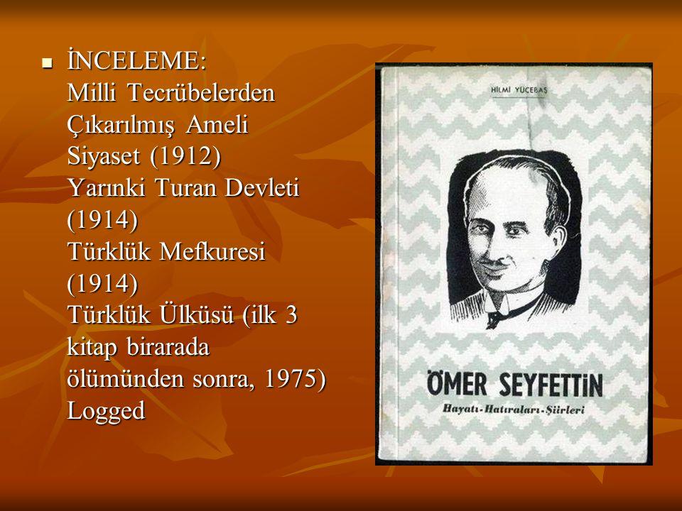 İNCELEME: Milli Tecrübelerden Çıkarılmış Ameli Siyaset (1912) Yarınki Turan Devleti (1914) Türklük Mefkuresi (1914) Türklük Ülküsü (ilk 3 kitap birarada ölümünden sonra, 1975) Logged