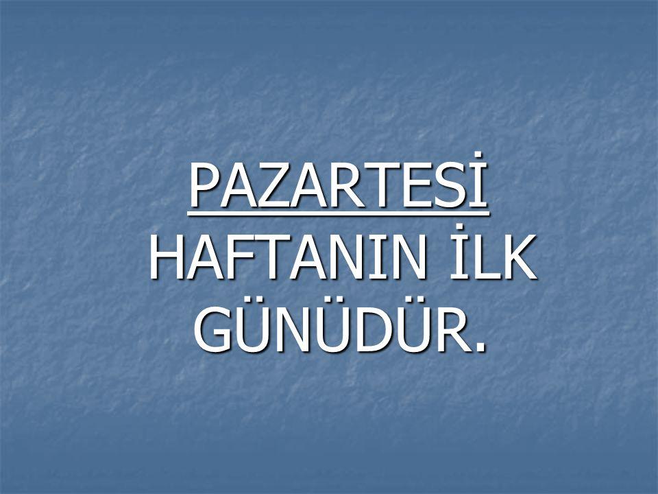 PAZARTESİ HAFTANIN İLK GÜNÜDÜR.