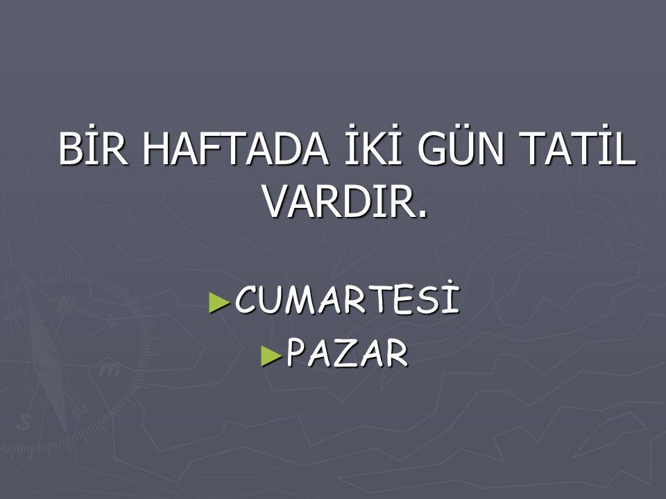 BİR HAFTADA İKİ GÜN TATİL VARDIR.