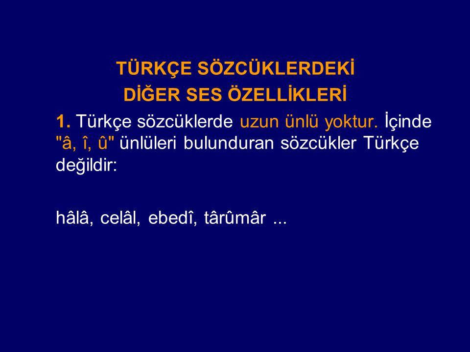 TÜRKÇE SÖZCÜKLERDEKİ DİĞER SES ÖZELLİKLERİ. 1. Türkçe sözcüklerde uzun ünlü yoktur. İçinde â, î, û ünlüleri bulunduran sözcükler Türkçe değildir:
