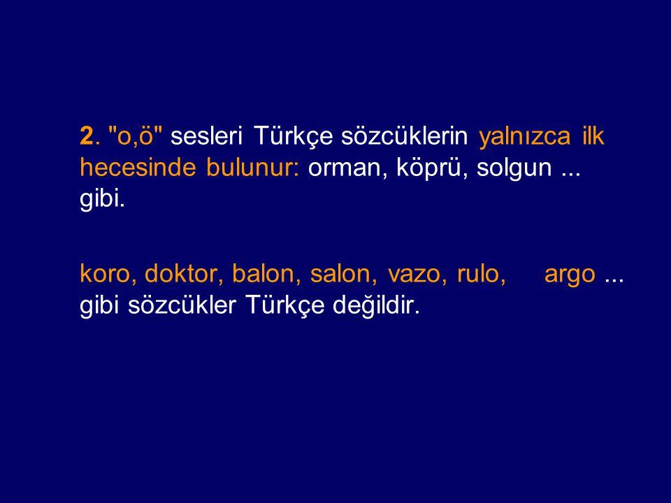 2. o,ö sesleri Türkçe sözcüklerin yalnızca ilk hecesinde bulunur: orman, köprü, solgun ... gibi.