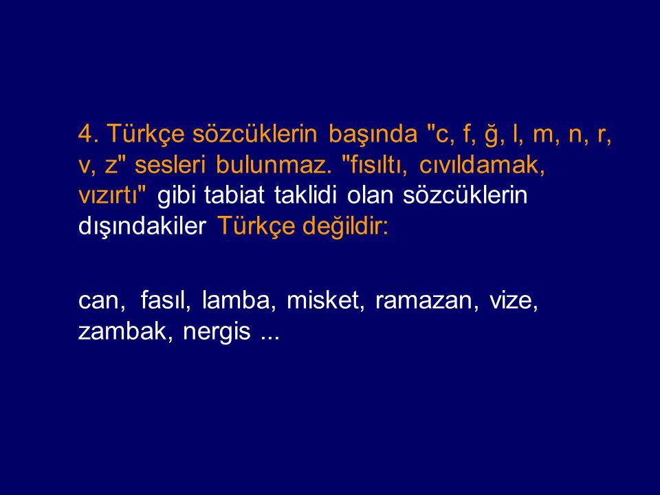 4. Türkçe sözcüklerin başında c, f, ğ, l, m, n, r, v, z sesleri bulunmaz. fısıltı, cıvıldamak, vızırtı gibi tabiat taklidi olan sözcüklerin dışındakiler Türkçe değildir: