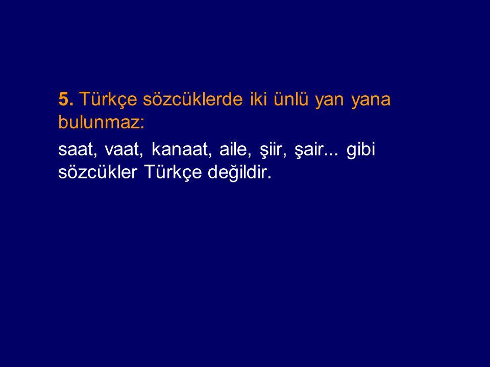 5. Türkçe sözcüklerde iki ünlü yan yana bulunmaz:
