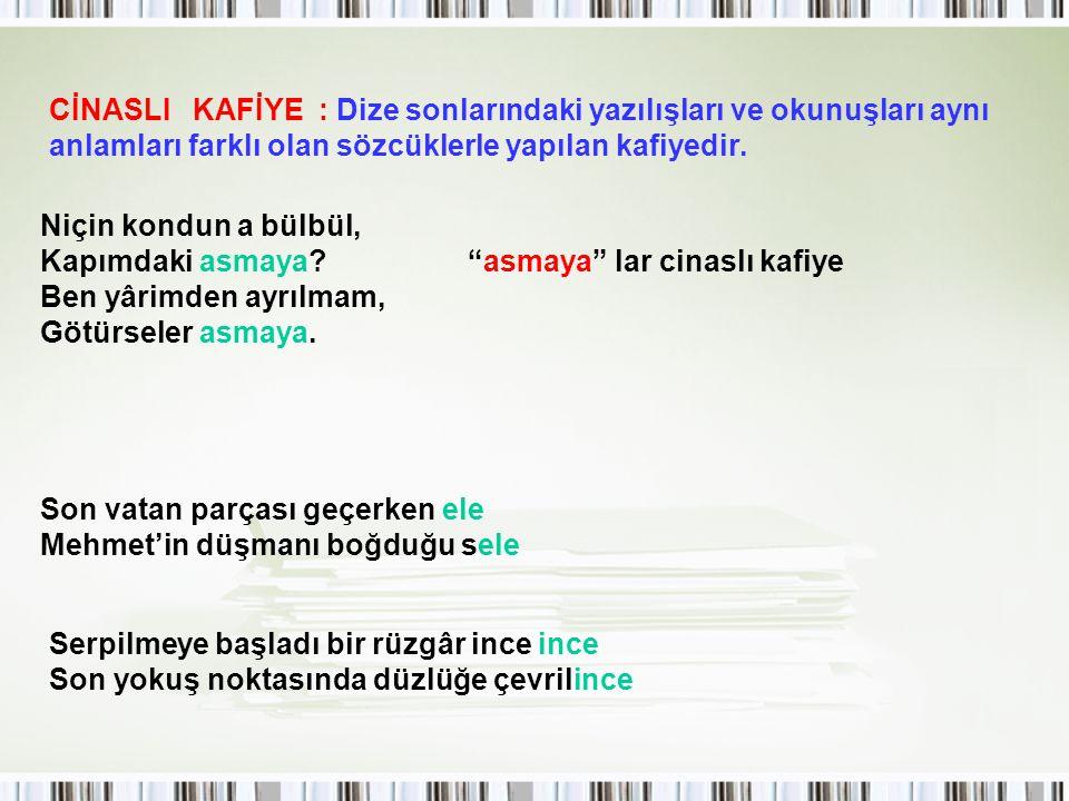 CİNASLI KAFİYE : Dize sonlarındaki yazılışları ve okunuşları aynı anlamları farklı olan sözcüklerle yapılan kafiyedir.