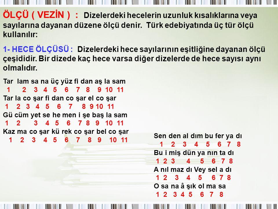 ÖLÇÜ ( VEZİN ) : Dizelerdeki hecelerin uzunluk kısalıklarına veya sayılarına dayanan düzene ölçü denir. Türk edebiyatında üç tür ölçü kullanılır:
