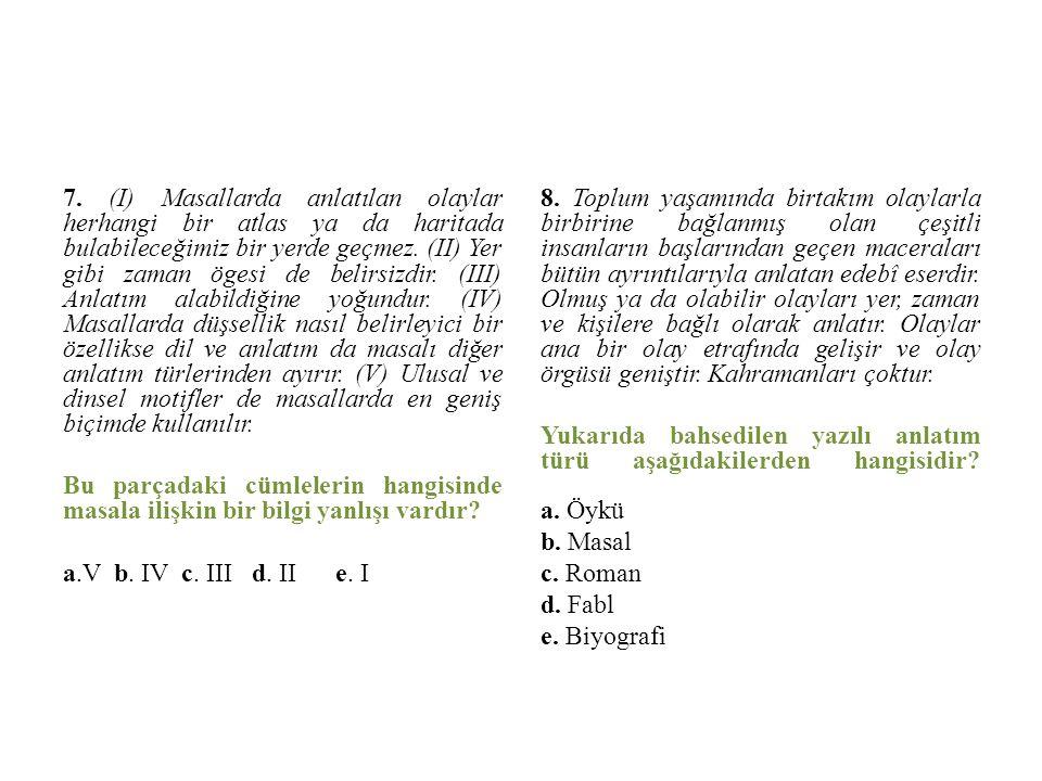 7. (I) Masallarda anlatılan olaylar herhangi bir atlas ya da haritada bulabileceğimiz bir yerde geçmez. (II) Yer gibi zaman ögesi de belirsizdir. (III) Anlatım alabildiğine yoğundur. (IV) Masallarda düşsellik nasıl belirleyici bir özellikse dil ve anlatım da masalı diğer anlatım türlerinden ayırır. (V) Ulusal ve dinsel motifler de masallarda en geniş biçimde kullanılır. Bu parçadaki cümlelerin hangisinde masala ilişkin bir bilgi yanlışı vardır a.V b. IV c. III d. II e. I