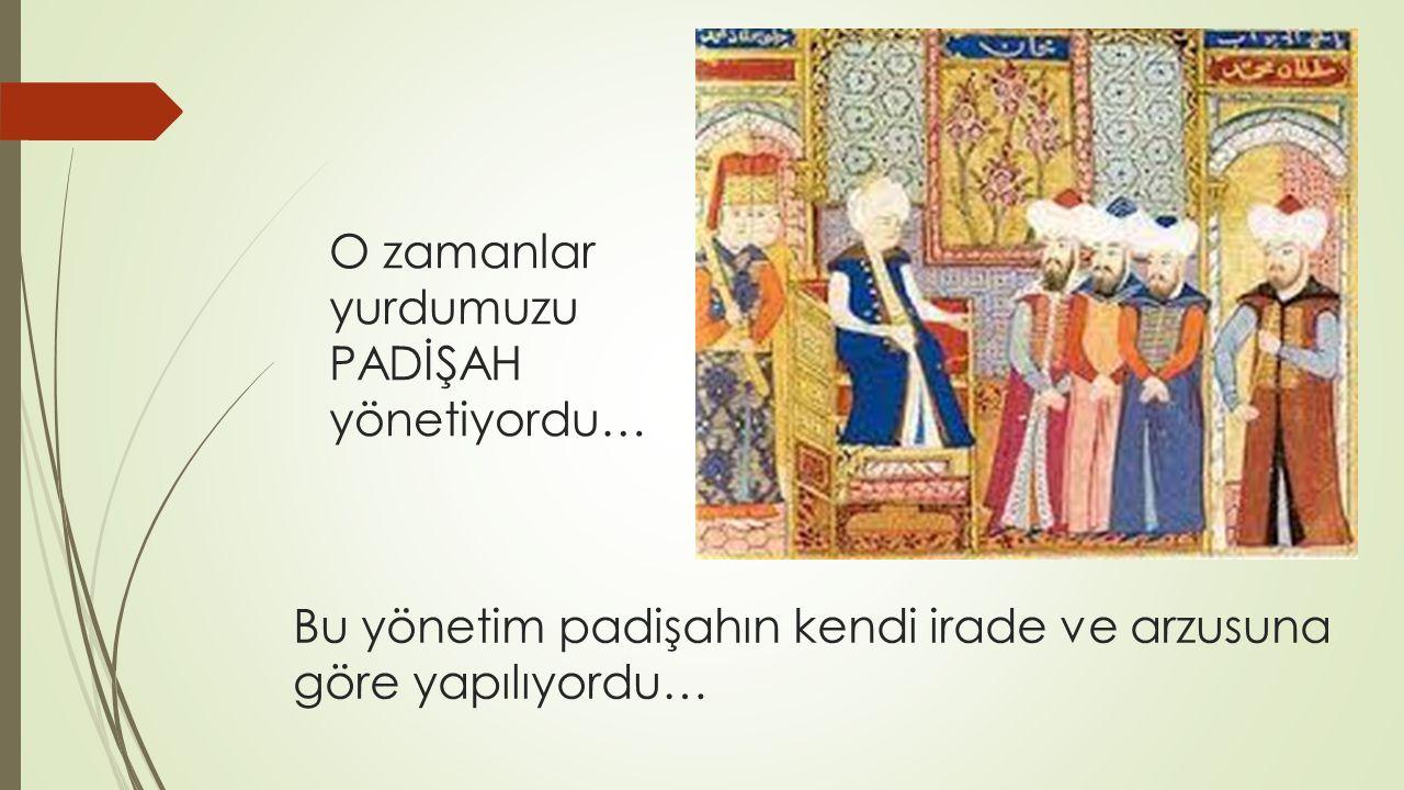 Bu yönetim padişahın kendi irade ve arzusuna göre yapılıyordu…