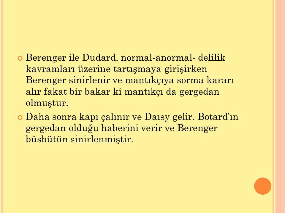 Berenger ile Dudard, normal-anormal- delilik kavramları üzerine tartışmaya girişirken Berenger sinirlenir ve mantıkçıya sorma kararı alır fakat bir bakar ki mantıkçı da gergedan olmuştur.