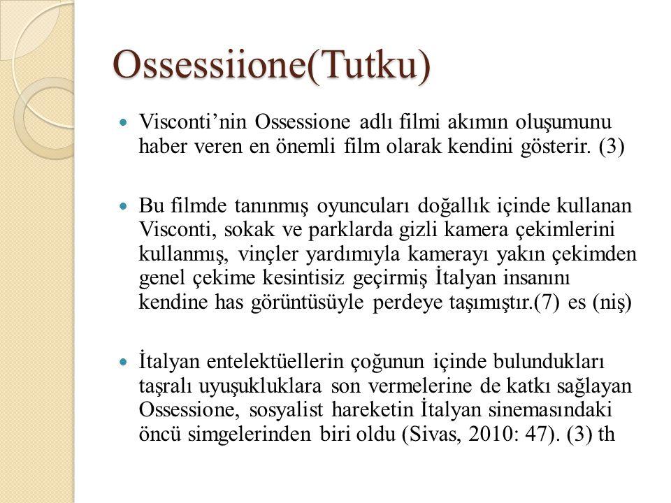 Ossessiione(Tutku) Visconti'nin Ossessione adlı filmi akımın oluşumunu haber veren en önemli film olarak kendini gösterir. (3)