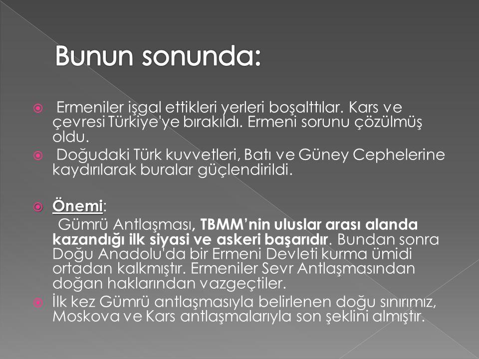 Bunun sonunda: Ermeniler işgal ettikleri yerleri boşalttılar. Kars ve çevresi Türkiye ye bırakıldı. Ermeni sorunu çözülmüş oldu.