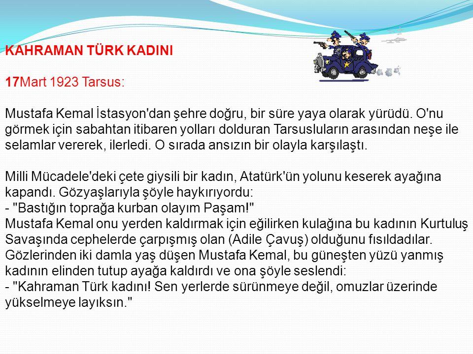 KAHRAMAN TÜRK KADINI 17Mart 1923 Tarsus: Mustafa Kemal İstasyon dan şehre doğru, bir süre yaya olarak yürüdü.
